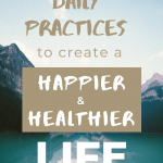 "A lake with mountains and a sentence ""Daily Practices To Create A Happier And Healthier Life"""